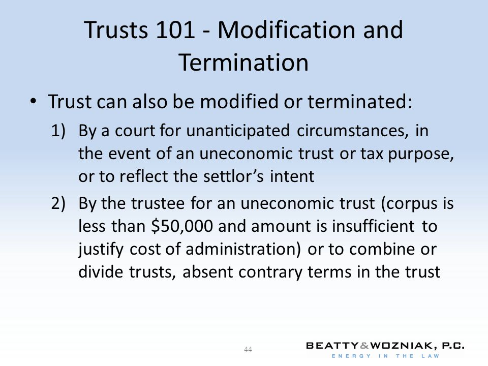 Trusts 101 - Modification and Termination Trust can also be modified or terminated: 1)By a court for unanticipated circumstances, in the event of an uneconomic trust or tax purpose, or to reflect the settlor's intent 2)By the trustee for an uneconomic trust (corpus is less than $50,000 and amount is insufficient to justify cost of administration) or to combine or divide trusts, absent contrary terms in the trust 44