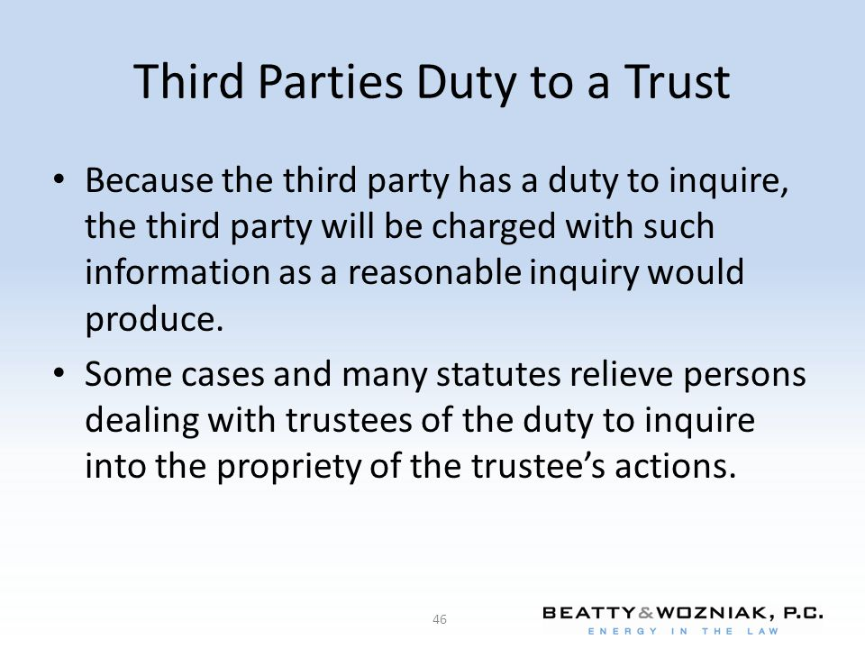 Third Parties Duty to a Trust Because the third party has a duty to inquire, the third party will be charged with such information as a reasonable inq