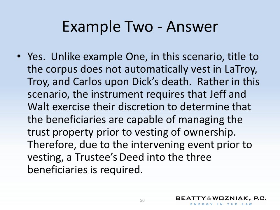 Example Two - Answer Yes. Unlike example One, in this scenario, title to the corpus does not automatically vest in LaTroy, Troy, and Carlos upon Dick'