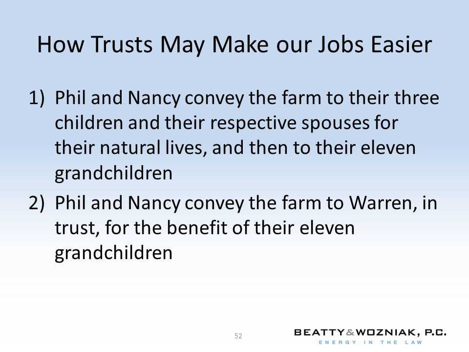 How Trusts May Make our Jobs Easier 1)Phil and Nancy convey the farm to their three children and their respective spouses for their natural lives, and