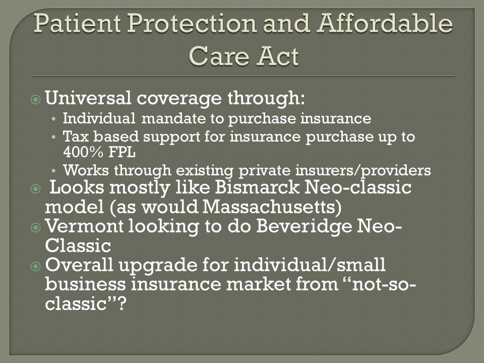  Universal coverage through: Individual mandate to purchase insurance Tax based support for insurance purchase up to 400% FPL Works through existing private insurers/providers  Looks mostly like Bismarck Neo-classic model (as would Massachusetts)  Vermont looking to do Beveridge Neo- Classic  Overall upgrade for individual/small business insurance market from not-so- classic