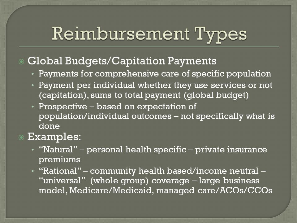 Global Budgets/Capitation Payments Payments for comprehensive care of specific population Payment per individual whether they use services or not (capitation), sums to total payment (global budget) Prospective – based on expectation of population/individual outcomes – not specifically what is done  Examples: Natural – personal health specific – private insurance premiums Rational – community health based/income neutral – universal (whole group) coverage – large business model, Medicare/Medicaid, managed care/ACOs/CCOs