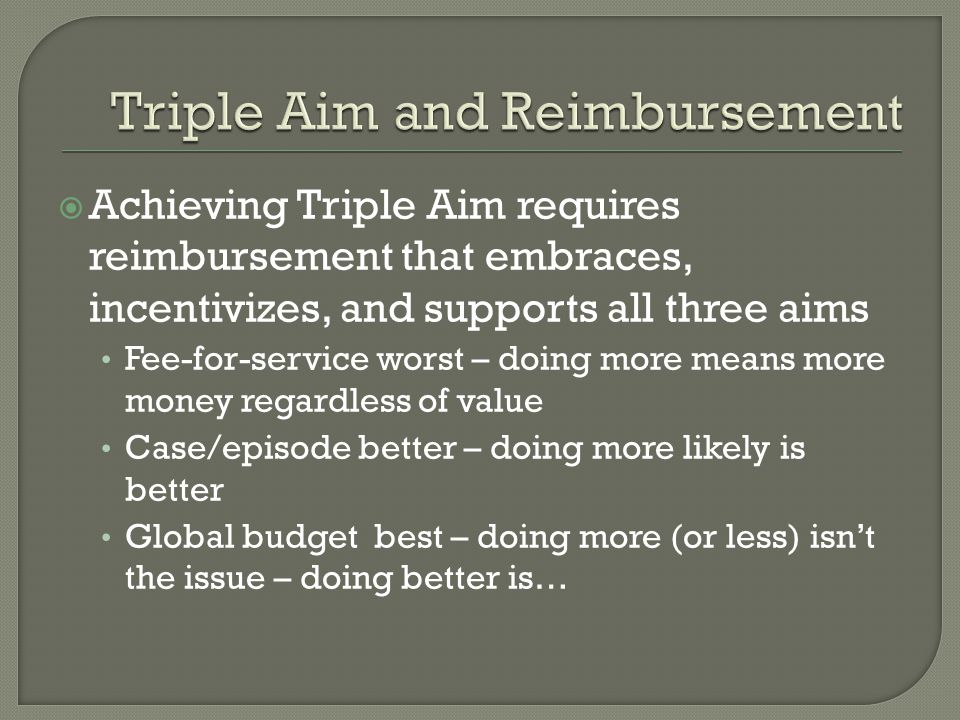 Achieving Triple Aim requires reimbursement that embraces, incentivizes, and supports all three aims Fee-for-service worst – doing more means more money regardless of value Case/episode better – doing more likely is better Global budget best – doing more (or less) isn't the issue – doing better is…