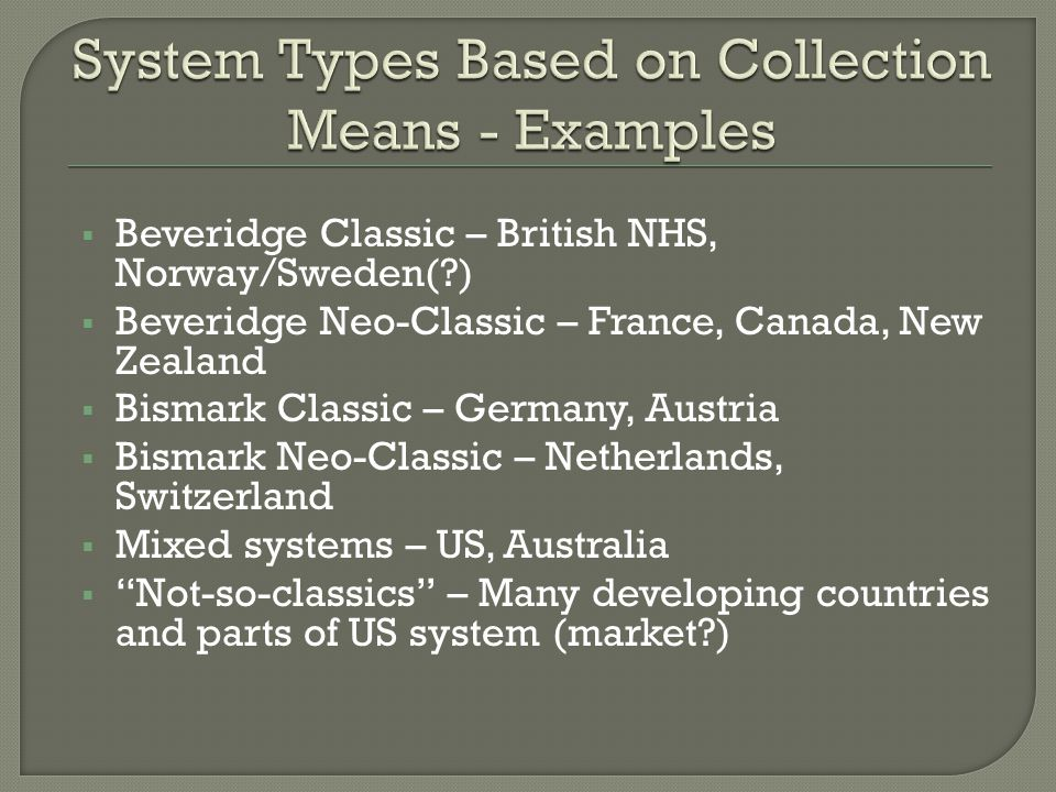  Beveridge Classic – British NHS, Norway/Sweden( )  Beveridge Neo-Classic – France, Canada, New Zealand  Bismark Classic – Germany, Austria  Bismark Neo-Classic – Netherlands, Switzerland  Mixed systems – US, Australia  Not-so-classics – Many developing countries and parts of US system (market )