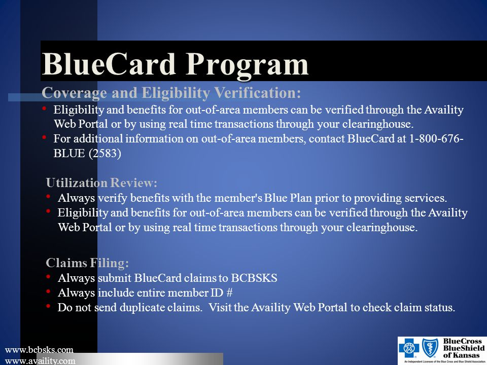 BlueCard Program www.bcbsks.com www.availity.com Coverage and Eligibility Verification: Eligibility and benefits for out-of-area members can be verifi