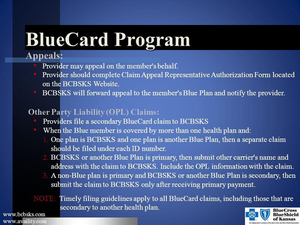 BlueCard Program www.bcbsks.com www.availity.com Appeals: Provider may appeal on the member's behalf. Provider should complete Claim Appeal Representa