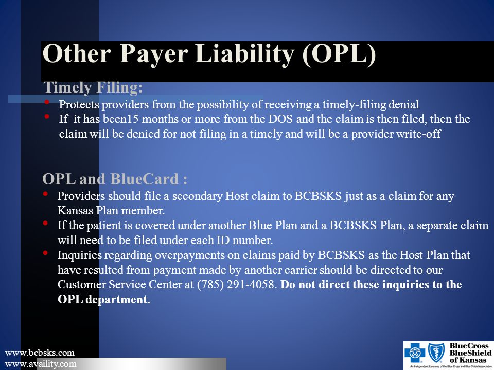 Other Payer Liability (OPL) www.bcbsks.com www.availity.com Timely Filing: Protects providers from the possibility of receiving a timely-filing denial