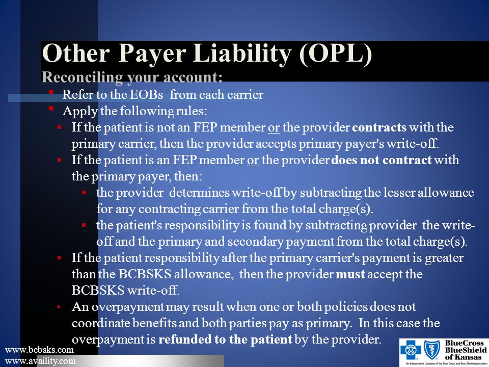Other Payer Liability (OPL) www.bcbsks.com www.availity.com Reconciling your account: Refer to the EOBs from each carrier Apply the following rules: 