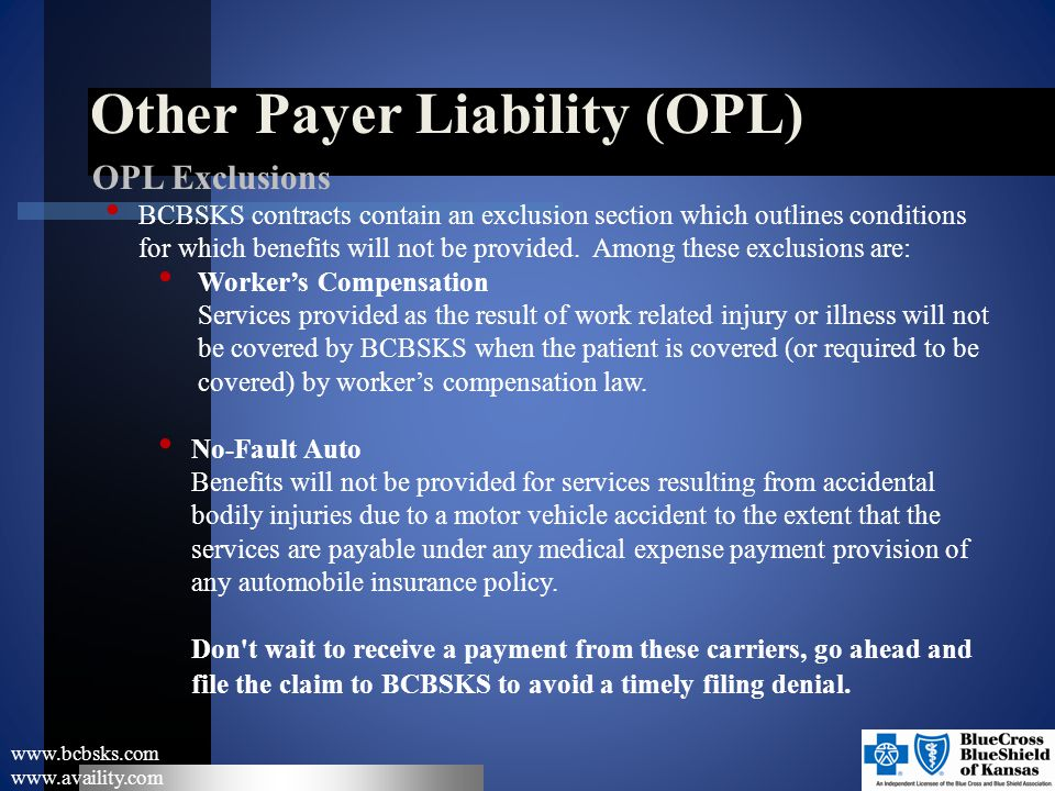 Other Payer Liability (OPL) www.bcbsks.com www.availity.com OPL Exclusions BCBSKS contracts contain an exclusion section which outlines conditions for