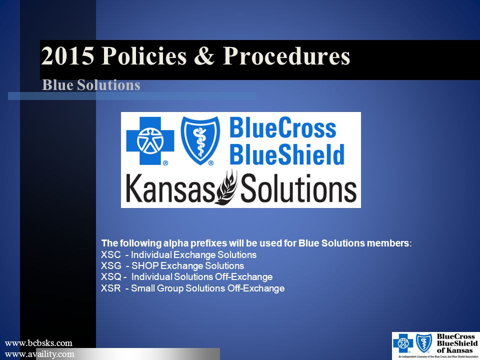 2015 Policies & Procedures www.bcbsks.com www.availity.com Blue Solutions The following alpha prefixes will be used for Blue Solutions members: XSC -