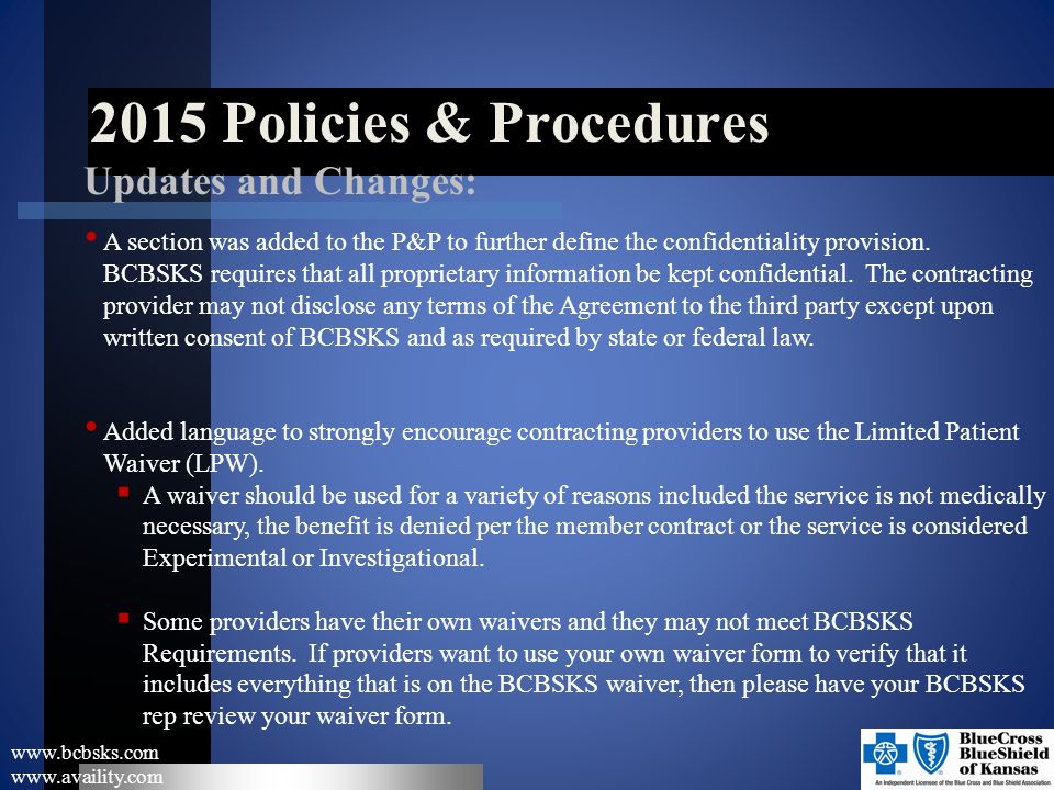 2015 Policies & Procedures www.bcbsks.com www.availity.com Updates and Changes: A section was added to the P&P to further define the confidentiality p