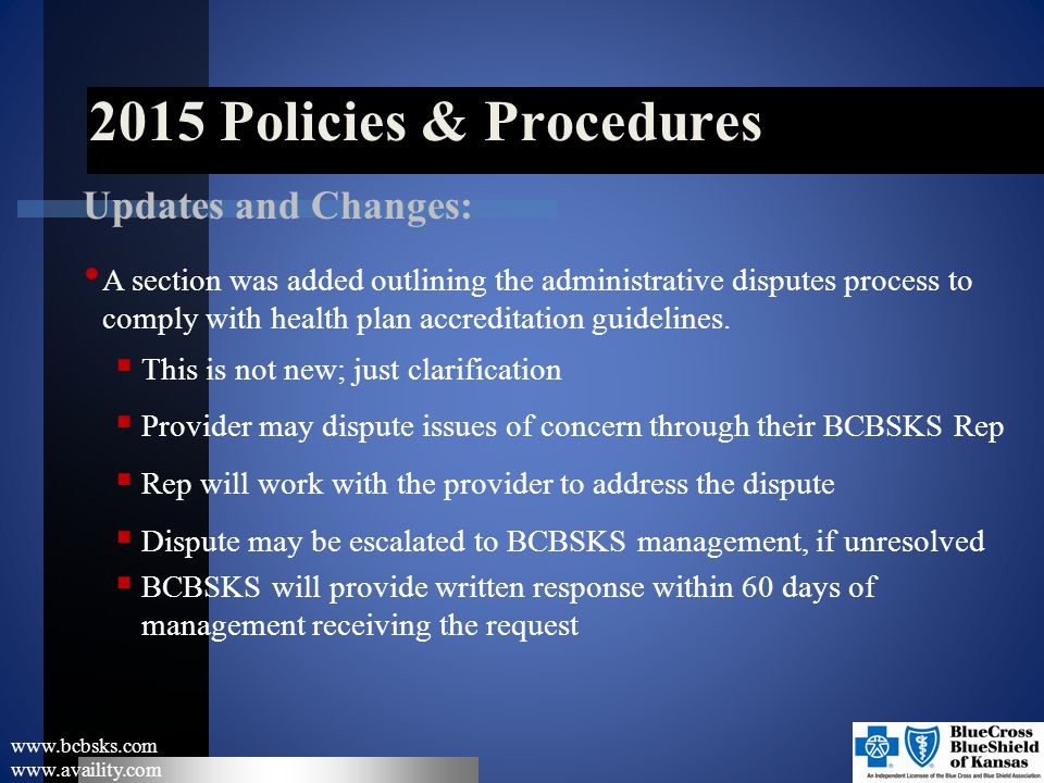 2015 Policies & Procedures www.bcbsks.com www.availity.com Updates and Changes: A section was added outlining the administrative disputes process to c