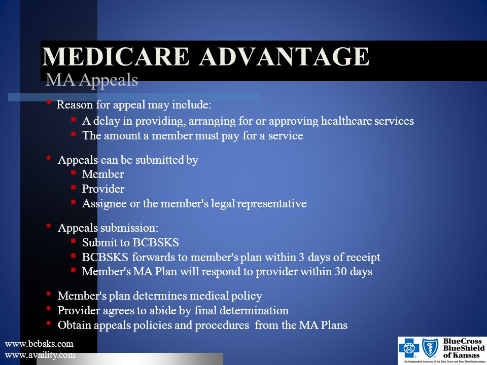 MEDICARE ADVANTAGE www.bcbsks.com www.availity.com MA Appeals Reason for appeal may include:  A delay in providing, arranging for or approving health