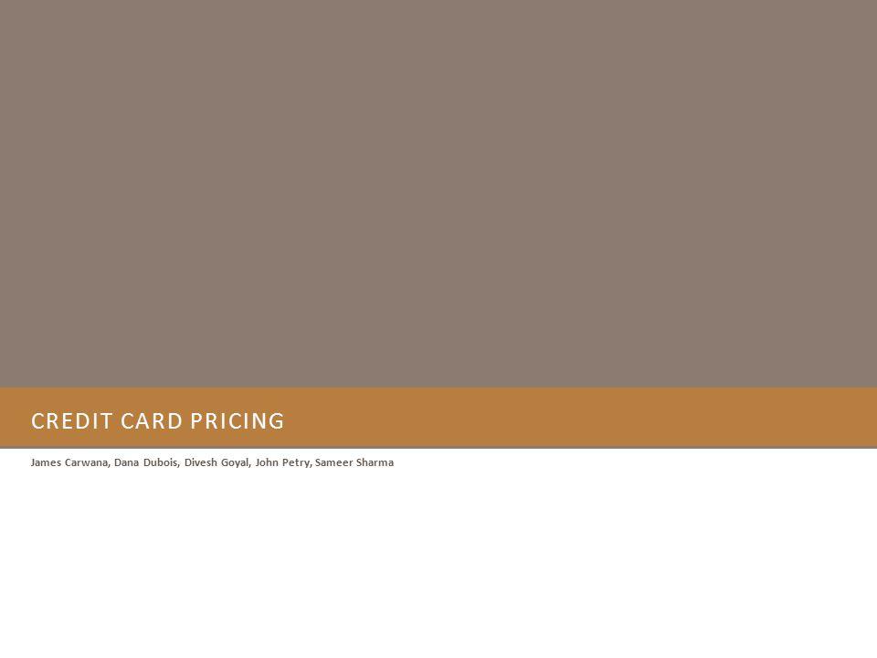 CREDIT CARD PRICING James Carwana, Dana Dubois, Divesh Goyal, John Petry, Sameer Sharma