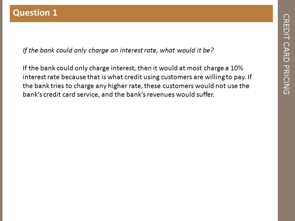 CREDIT CARD PRICING Question 1 If the bank could only charge an interest rate, what would it be? If the bank could only charge interest, then it would