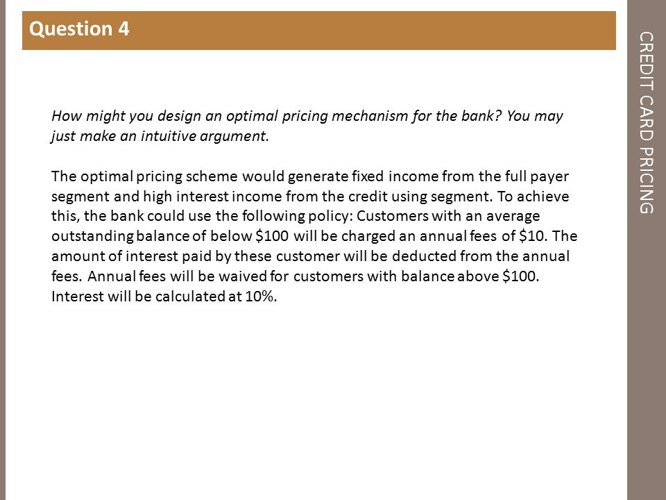 CREDIT CARD PRICING Question 4 How might you design an optimal pricing mechanism for the bank.