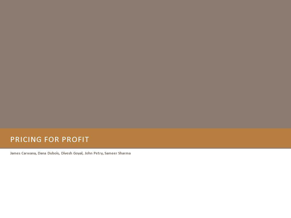 PRICING FOR PROFIT James Carwana, Dana Dubois, Divesh Goyal, John Petry, Sameer Sharma