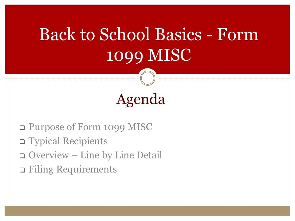 Agenda  Purpose of Form 1099 MISC  Typical Recipients  Overview – Line by Line Detail  Filing Requirements Back to School Basics - Form 1099 MISC