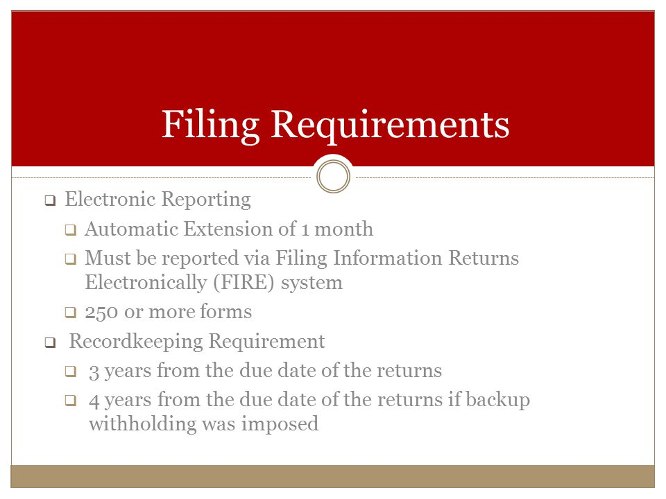  Electronic Reporting  Automatic Extension of 1 month  Must be reported via Filing Information Returns Electronically (FIRE) system  250 or more forms  Recordkeeping Requirement  3 years from the due date of the returns  4 years from the due date of the returns if backup withholding was imposed Filing Requirements