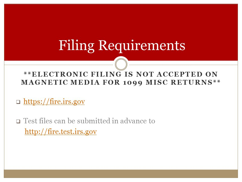 **ELECTRONIC FILING IS NOT ACCEPTED ON MAGNETIC MEDIA FOR 1099 MISC RETURNS**  https://fire.irs.gov https://fire.irs.gov  Test files can be submitted in advance to http://fire.test.irs.gov Filing Requirements