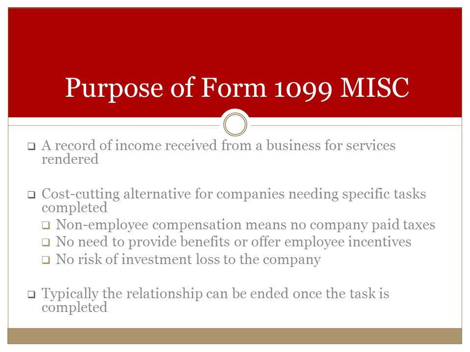  A record of income received from a business for services rendered  Cost-cutting alternative for companies needing specific tasks completed  Non-employee compensation means no company paid taxes  No need to provide benefits or offer employee incentives  No risk of investment loss to the company  Typically the relationship can be ended once the task is completed Purpose of Form 1099 MISC