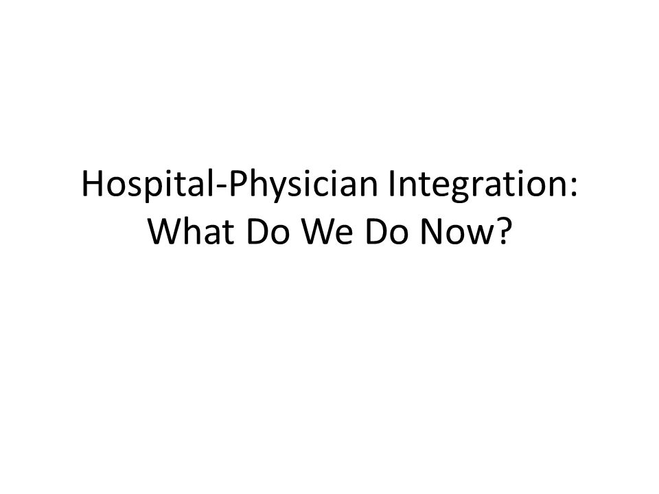 Hospital-Physician Integration: What Do We Do Now
