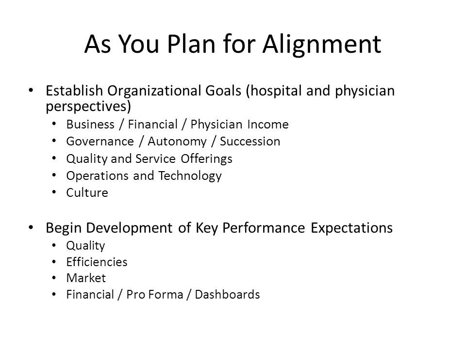 As You Plan for Alignment Establish Organizational Goals (hospital and physician perspectives) Business / Financial / Physician Income Governance / Autonomy / Succession Quality and Service Offerings Operations and Technology Culture Begin Development of Key Performance Expectations Quality Efficiencies Market Financial / Pro Forma / Dashboards