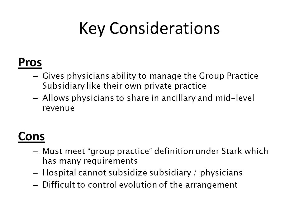 Key Considerations Pros – Gives physicians ability to manage the Group Practice Subsidiary like their own private practice – Allows physicians to share in ancillary and mid-level revenue Cons – Must meet group practice definition under Stark which has many requirements – Hospital cannot subsidize subsidiary / physicians – Difficult to control evolution of the arrangement