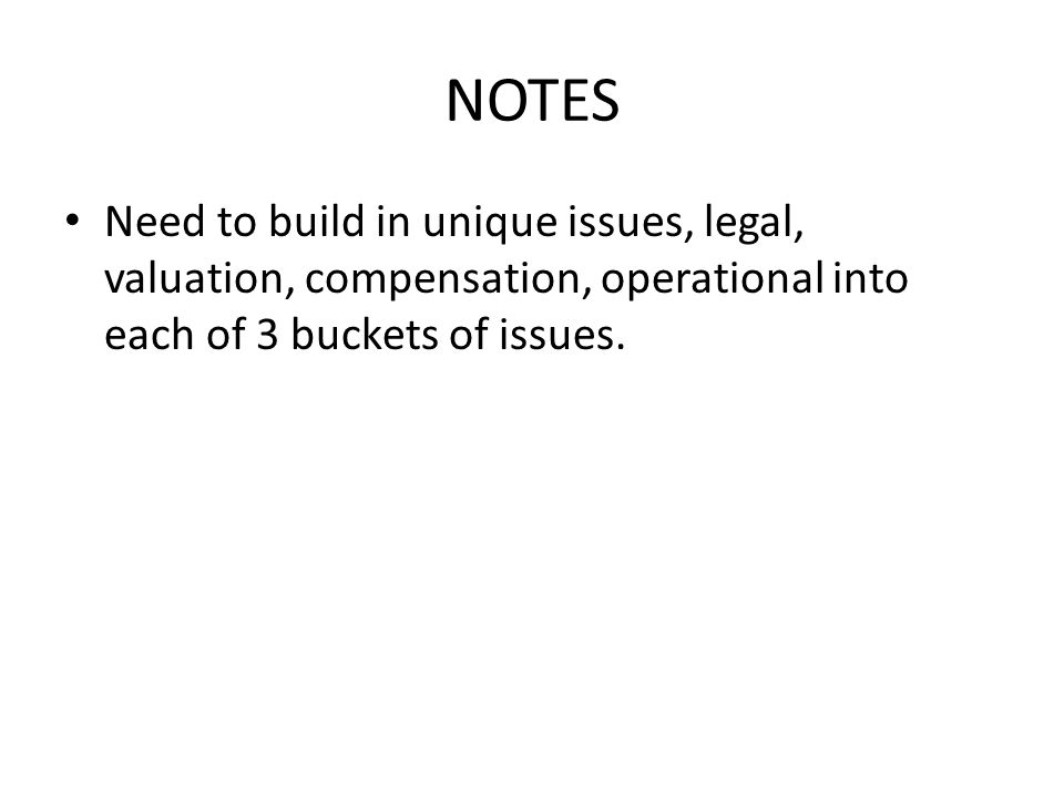NOTES Need to build in unique issues, legal, valuation, compensation, operational into each of 3 buckets of issues.