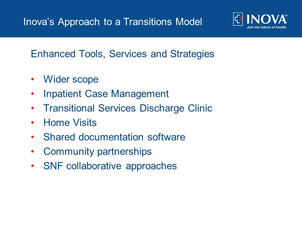 Inova's Approach to a Transitions Model Enhanced Tools, Services and Strategies Wider scope Inpatient Case Management Transitional Services Discharge