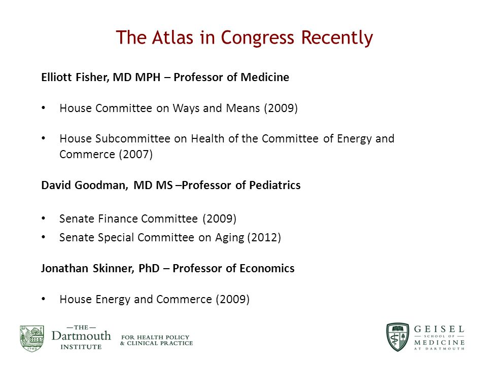 The Atlas in Congress Recently Elliott Fisher, MD MPH – Professor of Medicine House Committee on Ways and Means (2009) House Subcommittee on Health of the Committee of Energy and Commerce (2007) David Goodman, MD MS –Professor of Pediatrics Senate Finance Committee (2009) Senate Special Committee on Aging (2012) Jonathan Skinner, PhD – Professor of Economics House Energy and Commerce (2009)