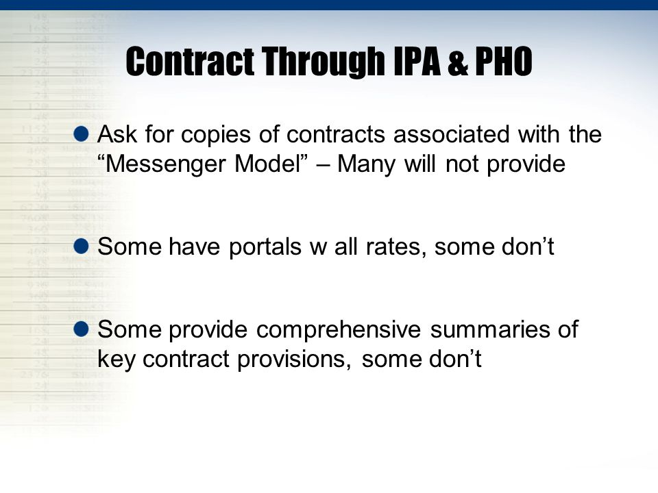Contract Through IPA & PHO Ask for copies of contracts associated with the Messenger Model – Many will not provide Some have portals w all rates, some don't Some provide comprehensive summaries of key contract provisions, some don't