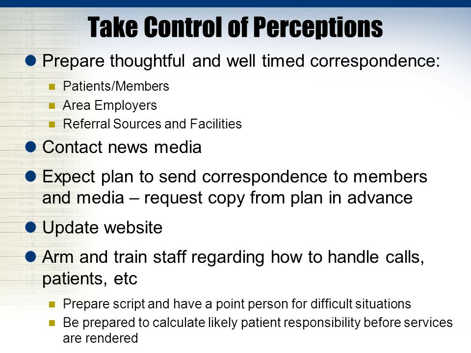 Take Control of Perceptions Prepare thoughtful and well timed correspondence: Patients/Members Area Employers Referral Sources and Facilities Contact news media Expect plan to send correspondence to members and media – request copy from plan in advance Update website Arm and train staff regarding how to handle calls, patients, etc Prepare script and have a point person for difficult situations Be prepared to calculate likely patient responsibility before services are rendered