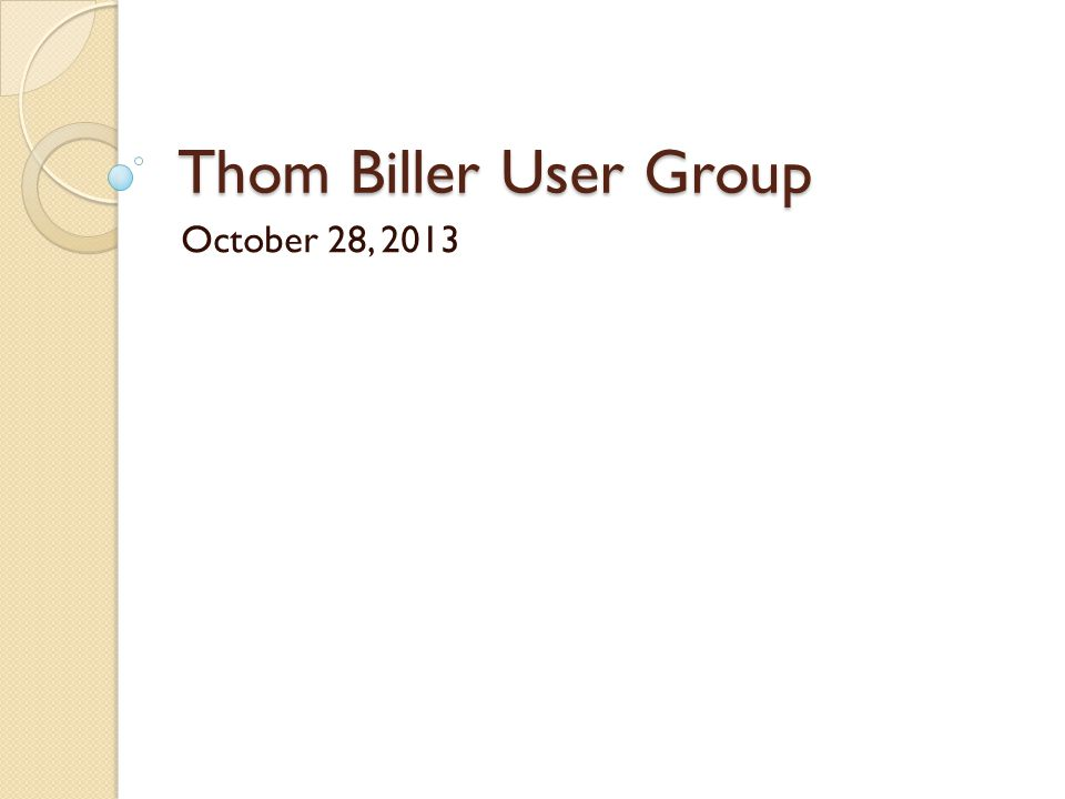 Thom Biller User Group October 28, 2013