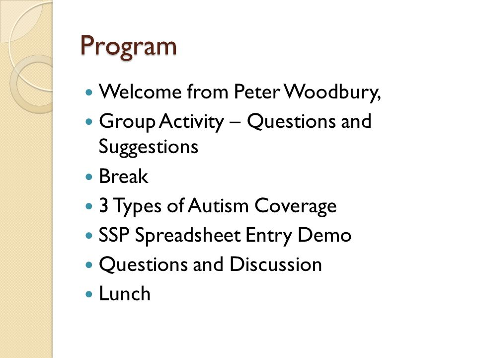 Program Welcome from Peter Woodbury, Group Activity – Questions and Suggestions Break 3 Types of Autism Coverage SSP Spreadsheet Entry Demo Questions and Discussion Lunch