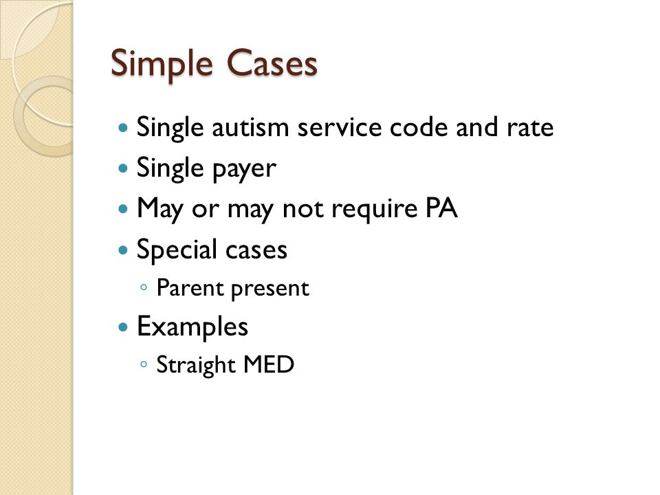 Simple Cases Single autism service code and rate Single payer May or may not require PA Special cases ◦ Parent present Examples ◦ Straight MED
