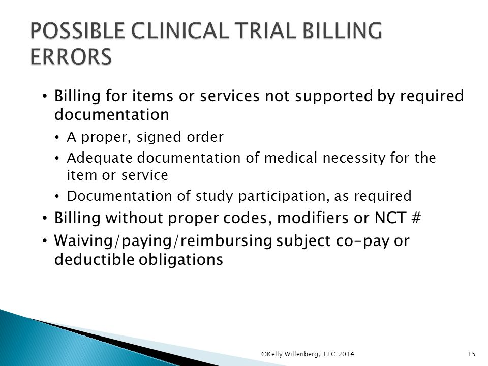 15 Billing for items or services not supported by required documentation A proper, signed order Adequate documentation of medical necessity for the item or service Documentation of study participation, as required Billing without proper codes, modifiers or NCT # Waiving/paying/reimbursing subject co-pay or deductible obligations ©Kelly Willenberg, LLC 2014