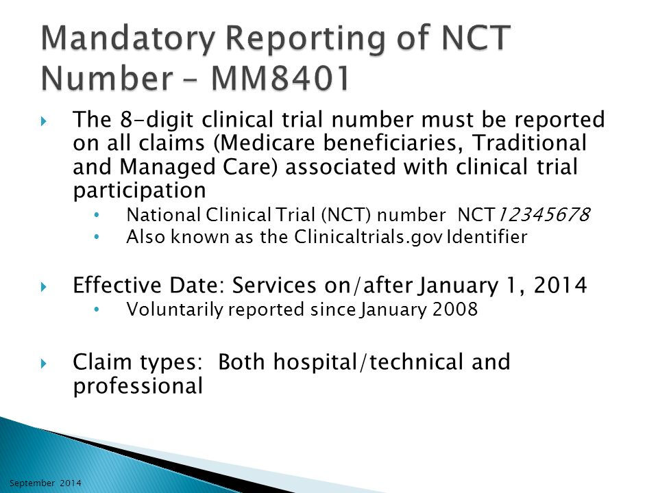  The 8-digit clinical trial number must be reported on all claims (Medicare beneficiaries, Traditional and Managed Care) associated with clinical trial participation National Clinical Trial (NCT) number NCT12345678 Also known as the Clinicaltrials.gov Identifier  Effective Date: Services on/after January 1, 2014 Voluntarily reported since January 2008  Claim types: Both hospital/technical and professional September 2014