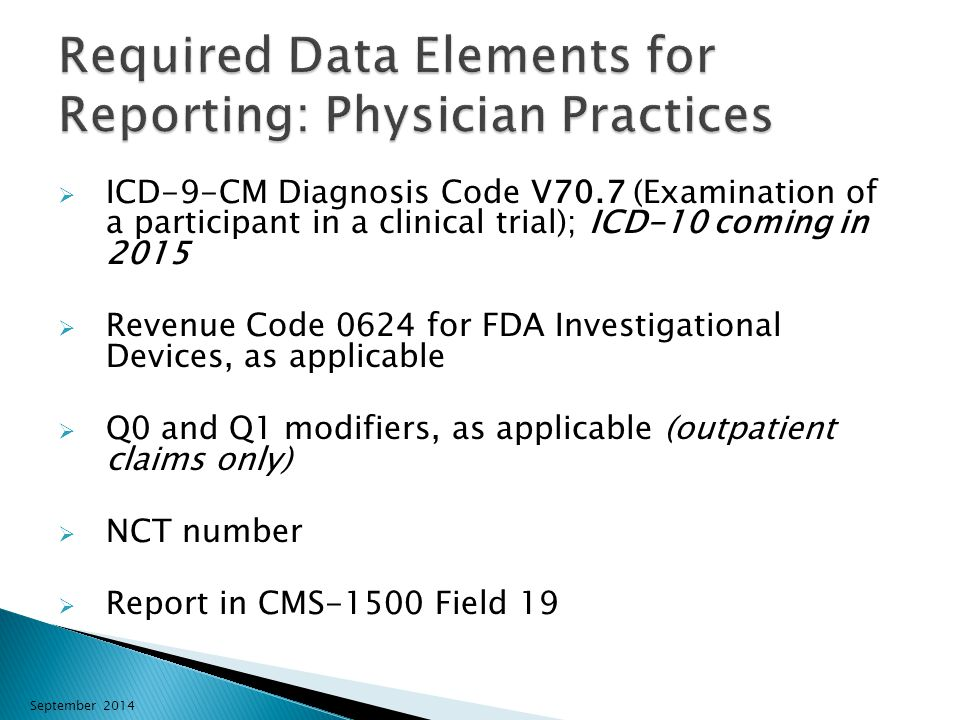  ICD-9-CM Diagnosis Code V70.7 (Examination of a participant in a clinical trial); ICD-10 coming in 2015  Revenue Code 0624 for FDA Investigational Devices, as applicable  Q0 and Q1 modifiers, as applicable (outpatient claims only)  NCT number  Report in CMS-1500 Field 19 September 2014
