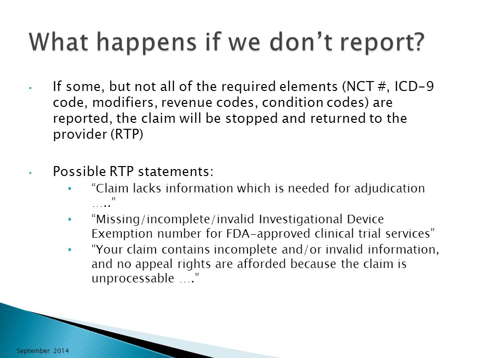 If some, but not all of the required elements (NCT #, ICD-9 code, modifiers, revenue codes, condition codes) are reported, the claim will be stopped and returned to the provider (RTP) Possible RTP statements: Claim lacks information which is needed for adjudication ….. Missing/incomplete/invalid Investigational Device Exemption number for FDA-approved clinical trial services Your claim contains incomplete and/or invalid information, and no appeal rights are afforded because the claim is unprocessable …. September 2014