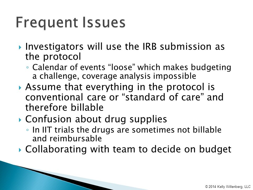  Investigators will use the IRB submission as the protocol ◦ Calendar of events loose which makes budgeting a challenge, coverage analysis impossible  Assume that everything in the protocol is conventional care or standard of care and therefore billable  Confusion about drug supplies ◦ In IIT trials the drugs are sometimes not billable and reimbursable  Collaborating with team to decide on budget © 2014 Kelly Willenberg, LLC