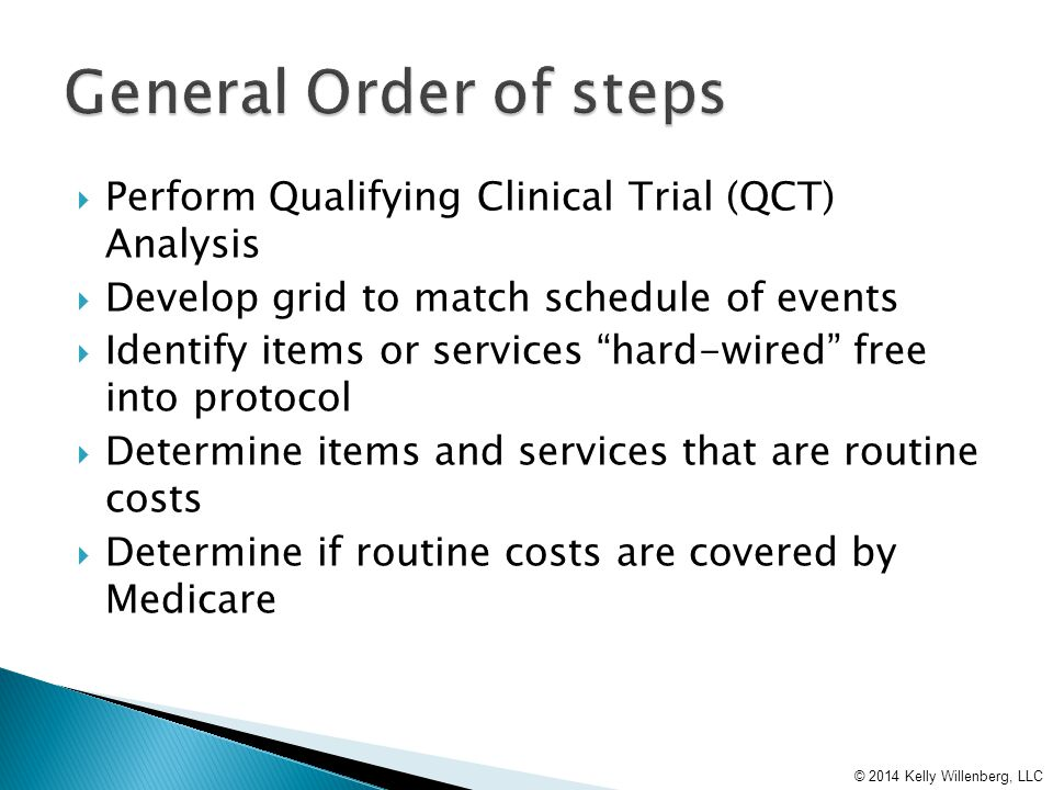  Perform Qualifying Clinical Trial (QCT) Analysis  Develop grid to match schedule of events  Identify items or services hard-wired free into protocol  Determine items and services that are routine costs  Determine if routine costs are covered by Medicare © 2014 Kelly Willenberg, LLC