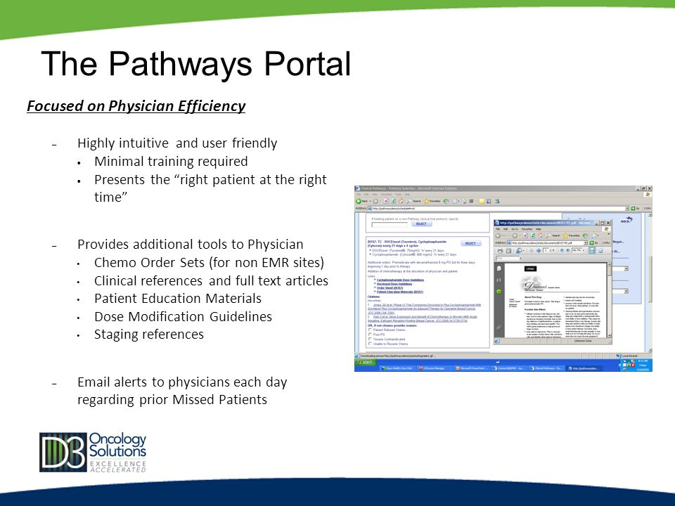 The Pathways Portal Focused on Physician Efficiency – Highly intuitive and user friendly Minimal training required Presents the right patient at the right time – Provides additional tools to Physician Chemo Order Sets (for non EMR sites) Clinical references and full text articles Patient Education Materials Dose Modification Guidelines Staging references – Email alerts to physicians each day regarding prior Missed Patients