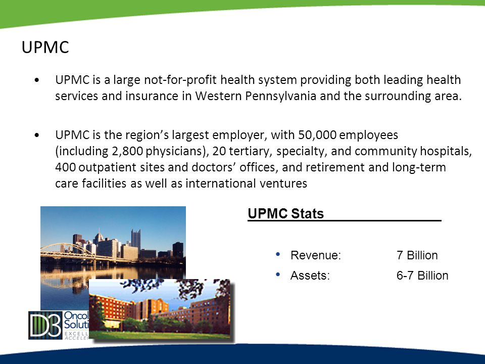 UPMC UPMC is a large not-for-profit health system providing both leading health services and insurance in Western Pennsylvania and the surrounding area.