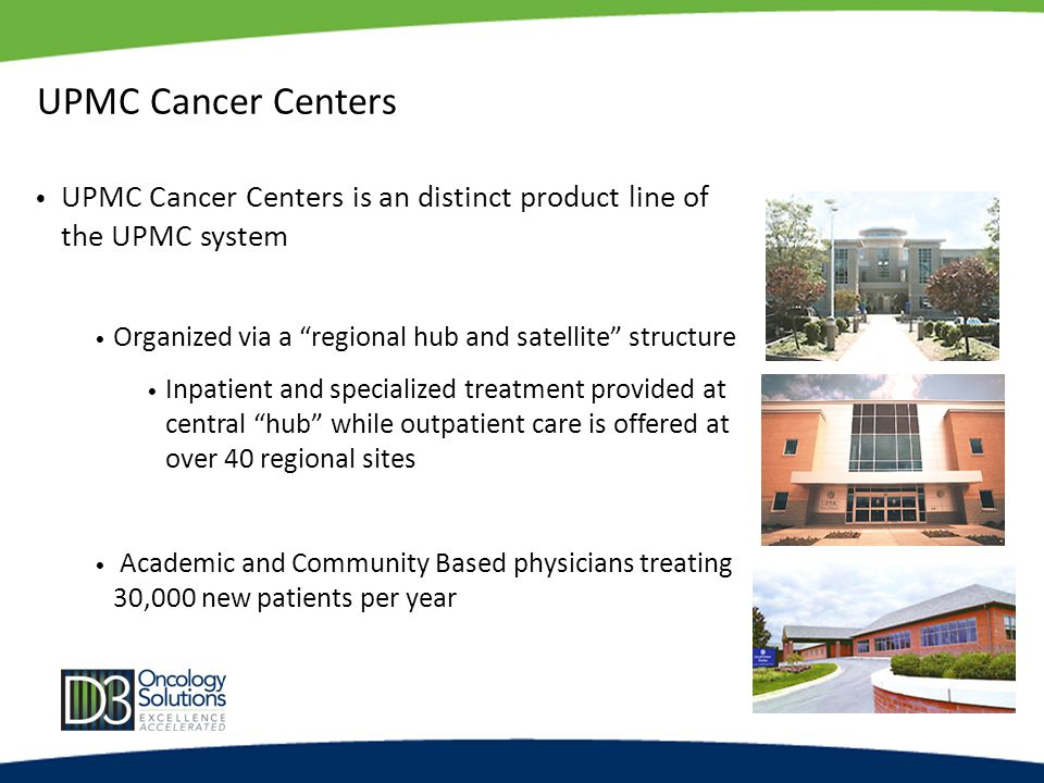UPMC Cancer Centers UPMC Cancer Centers is an distinct product line of the UPMC system Organized via a regional hub and satellite structure Inpatient and specialized treatment provided at central hub while outpatient care is offered at over 40 regional sites Academic and Community Based physicians treating 30,000 new patients per year
