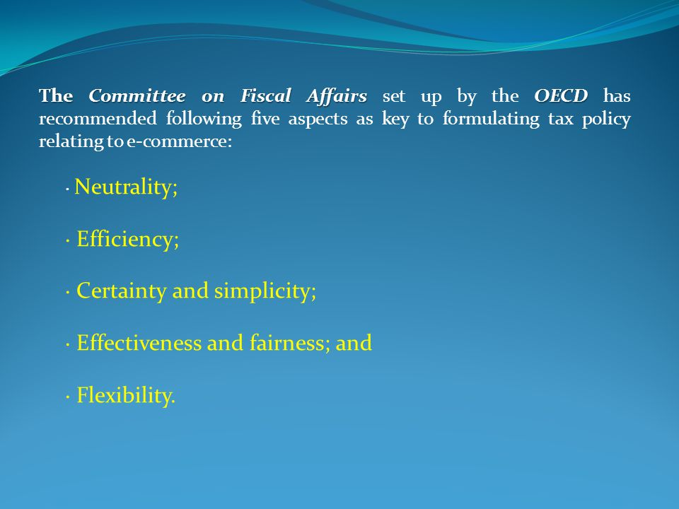 The Committee on Fiscal Affairs OECD The Committee on Fiscal Affairs set up by the OECD has recommended following five aspects as key to formulating tax policy relating to e-commerce: · Neutrality; · Efficiency; · Certainty and simplicity; · Effectiveness and fairness; and · Flexibility.