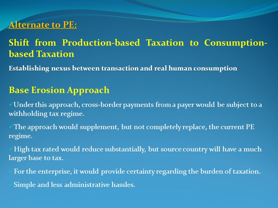 Alternate to PE: Shift from Production-based Taxation to Consumption- based Taxation Establishing nexus between transaction and real human consumption Base Erosion Approach Under this approach, cross-border payments from a payer would be subject to a withholding tax regime.