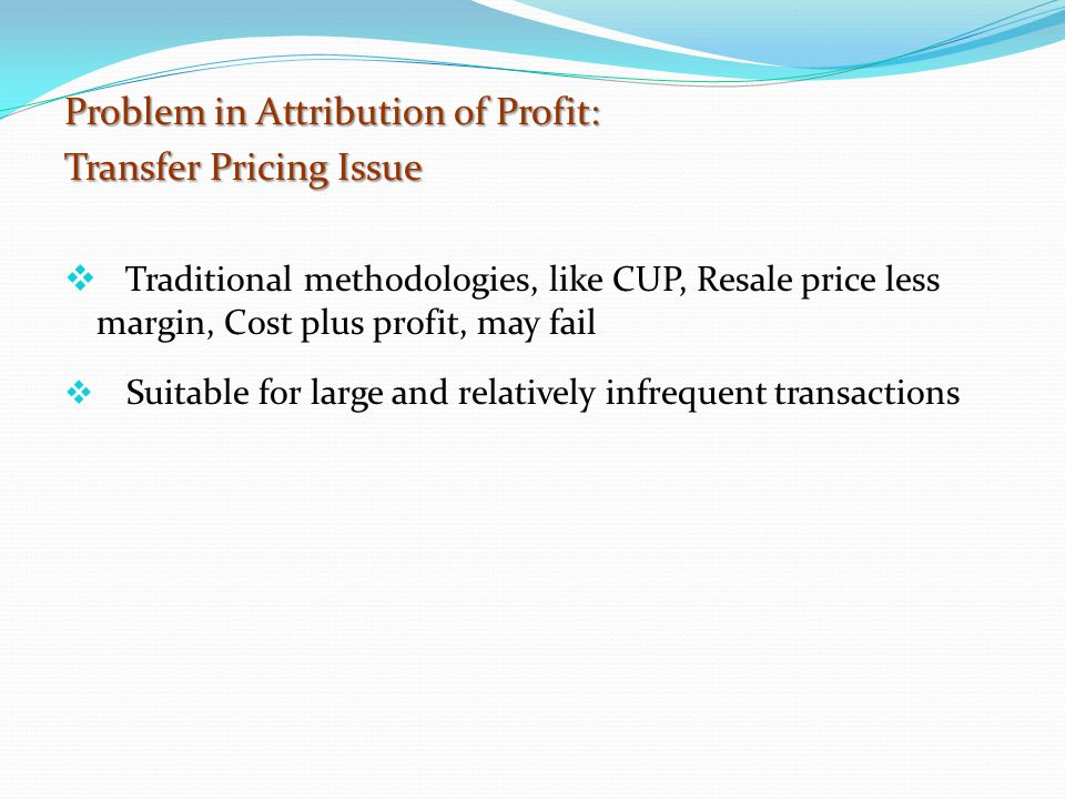 Problem in Attribution of Profit: Transfer Pricing Issue  Traditional methodologies, like CUP, Resale price less margin, Cost plus profit, may fail  Suitable for large and relatively infrequent transactions