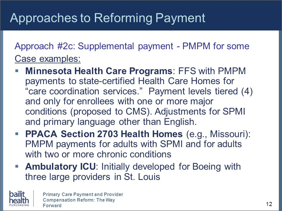 Approaches to Reforming Payment Approach #2c: Supplemental payment - PMPM for some Case examples:  Minnesota Health Care Programs: FFS with PMPM payments to state-certified Health Care Homes for care coordination services. Payment levels tiered (4) and only for enrollees with one or more major conditions (proposed to CMS).