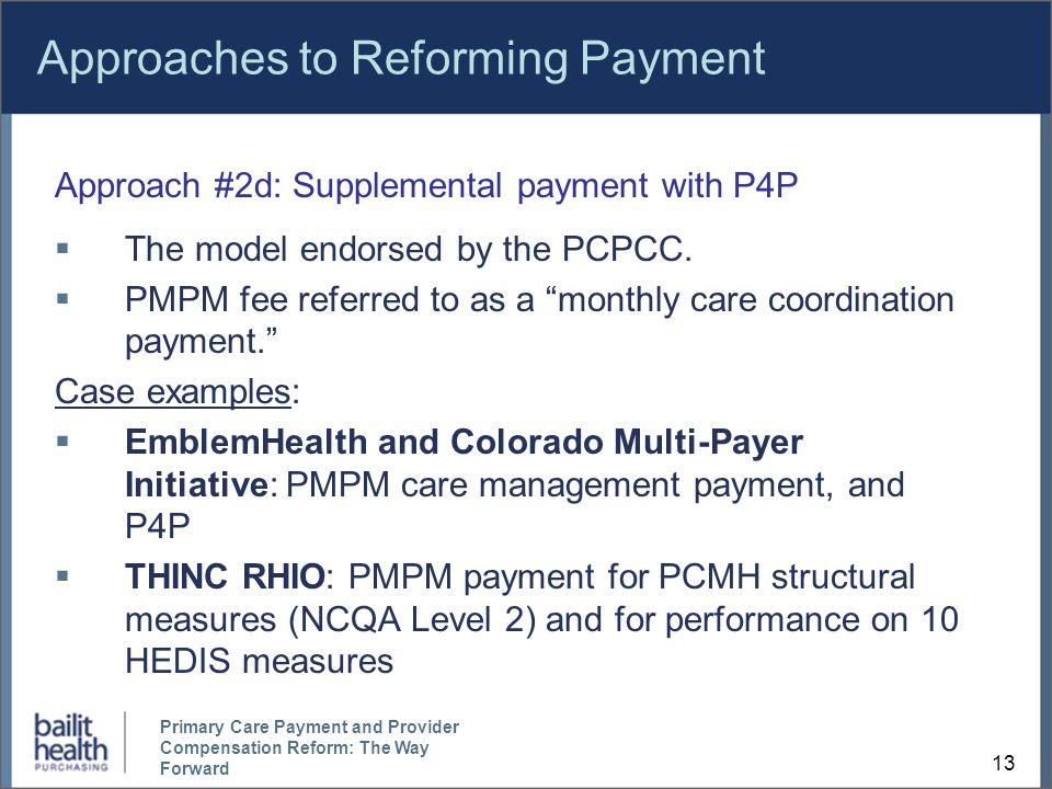 13 Primary Care Payment and Provider Compensation Reform: The Way Forward Approaches to Reforming Payment Approach #2d: Supplemental payment with P4P  The model endorsed by the PCPCC.